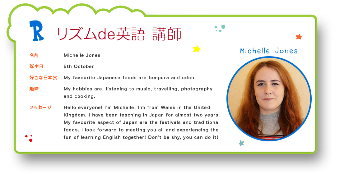 リズムde英語 講師 名前:Michelle Jones 誕生日:5th October 好きな日本食:My favourite Japanese foods are tempura and udon.  趣味:My hobbies are, listening to music, travelling, photography and cooking. メッセージ:Hello everyone! I'm Michelle, I'm from Wales in the United Kingdom. I have been teaching in Japan for almost two years. My favourite aspect of Japan are the festivals and traditional foods. I look forward to meeting you all and experiencing the fun of learning English together! Don't be shy, you can do it!