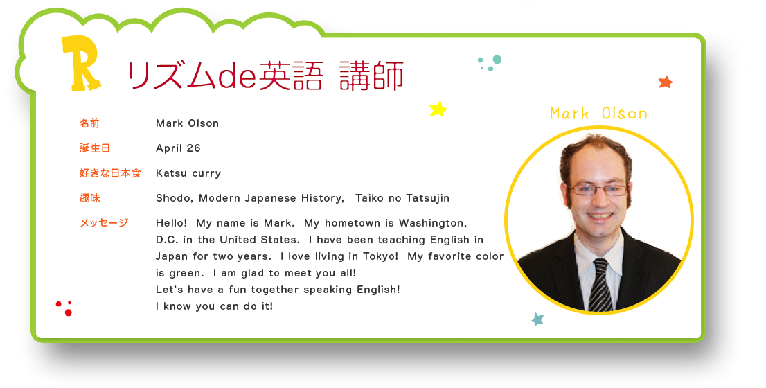 リズムde英語 講師 名前:Mark Olson 誕生日:April 26 好きな日本食:Katsu curry 趣味:Shodo, Modern Japanese History,  Taiko no Tatsujin メッセージ:Hello!  My name is Mark.  My hometown is Washington,  D.C. in the United States.  I have been teaching English in Japan for two years.  I love living in Tokyo!  My favorite color is green.  I am glad to meet you all! Let's have a fun together speaking English! I know you can do it!